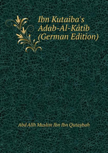Abd Allh Muslim Ibn Ibn Qutaybah Ibn Kutaiba.s Adab-Al-Katib (German Edition) abd allh ibn muammad shubrw kitb unwn al bayn