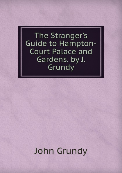John Grundy The Stranger.s Guide to Hampton-Court Palace and Gardens. by J. Grundy peter grundy beginners