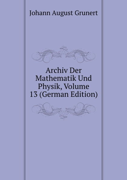 Johann August Grunert Archiv Der Mathematik Und Physik, Volume 13 (German Edition) johann august grunert archiv der mathematik und physik vol 1 mit besonderer rucksicht auf die bedurfnisse der lehrer an hohern unterrichtsanstalten classic reprint