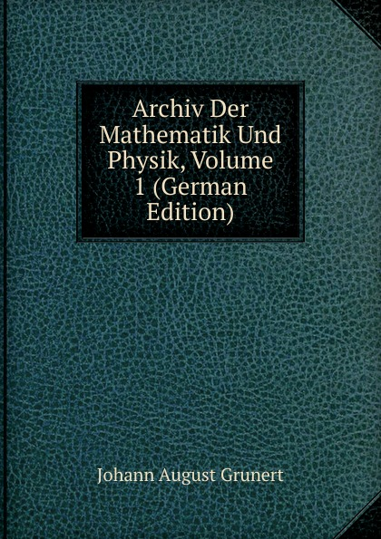 Johann August Grunert Archiv Der Mathematik Und Physik, Volume 1 (German Edition) johann august grunert archiv der mathematik und physik vol 1 mit besonderer rucksicht auf die bedurfnisse der lehrer an hohern unterrichtsanstalten classic reprint