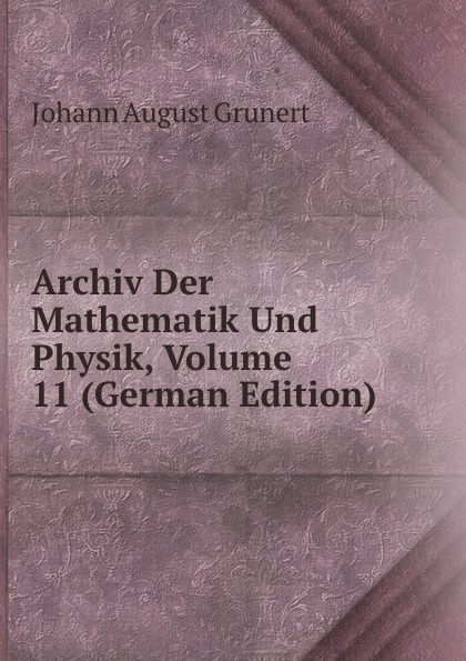 Johann August Grunert Archiv Der Mathematik Und Physik, Volume 11 (German Edition) johann august grunert archiv der mathematik und physik vol 1 mit besonderer rucksicht auf die bedurfnisse der lehrer an hohern unterrichtsanstalten classic reprint