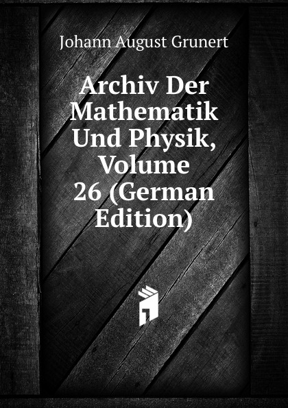 Johann August Grunert Archiv Der Mathematik Und Physik, Volume 26 (German Edition) johann august grunert archiv der mathematik und physik vol 1 mit besonderer rucksicht auf die bedurfnisse der lehrer an hohern unterrichtsanstalten classic reprint
