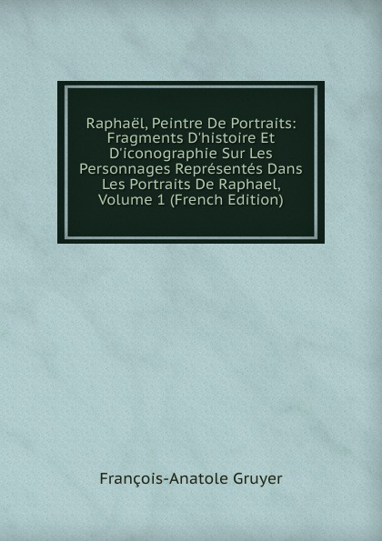 François-Anatole Gruyer Raphael, Peintre De Portraits: Fragments D.histoire Et D.iconographie Sur Les Personnages Representes Dans Les Portraits De Raphael, Volume 1 (French Edition)
