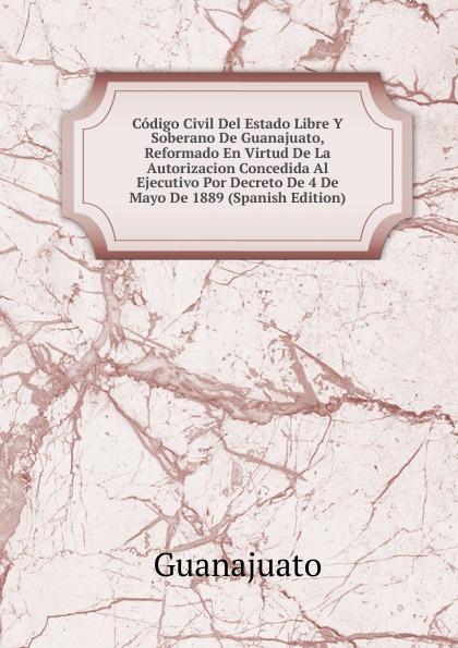 Guanajuato Codigo Civil Del Estado Libre Y Soberano De Guanajuato, Reformado En Virtud De La Autorizacion Concedida Al Ejecutivo Por Decreto De 4 De Mayo De 1889 (Spanish Edition) guanajuato