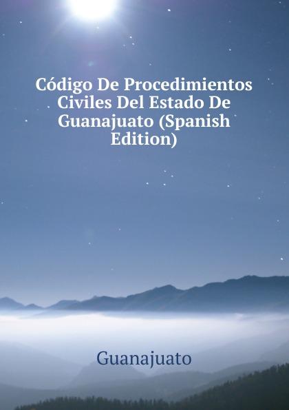 Guanajuato Codigo De Procedimientos Civiles Del Estado De Guanajuato (Spanish Edition) guanajuato