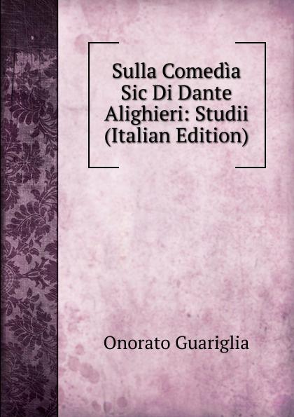Onorato Guariglia Sulla Comedia Sic Di Dante Alighieri: Studii (Italian Edition) onorato guariglia sulla comedia sic di dante alighieri studii italian edition