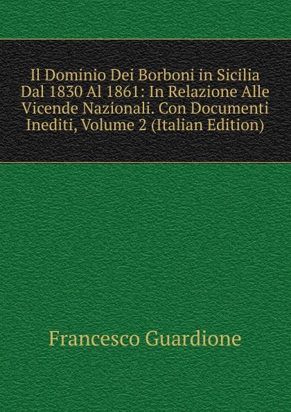 цены на Francesco Guardione Il Dominio Dei Borboni in Sicilia Dal 1830 Al 1861: In Relazione Alle Vicende Nazionali. Con Documenti Inediti, Volume 2 (Italian Edition)  в интернет-магазинах