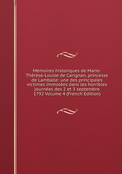 Memoires historiques de Marie-Therese-Louise de Carignan, princesse de Lamballe: une des principales victimes immolees dans les horribles journees des 2 et 3 septembre 1792 Volume 4 (French Edition) memoires sur les journees revolutionnaires et les coups d etat volume 30 french edition