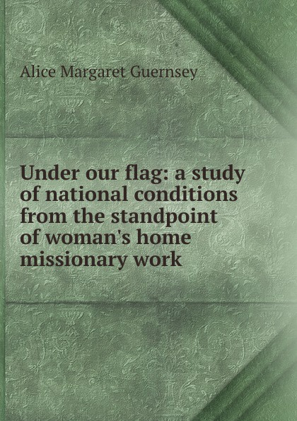 Alice Margaret Guernsey Under our flag: a study of national conditions from the standpoint of woman.s home missionary work