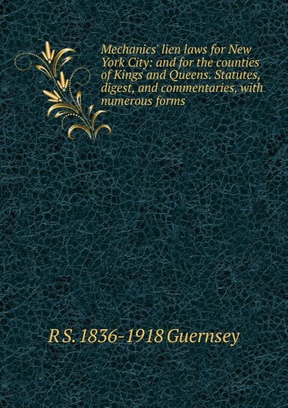 R S. 1836-1918 Guernsey Mechanics. lien laws for New York City: and for the counties of Kings and Queens. Statutes, digest, and commentaries, with numerous forms printio kings and queens