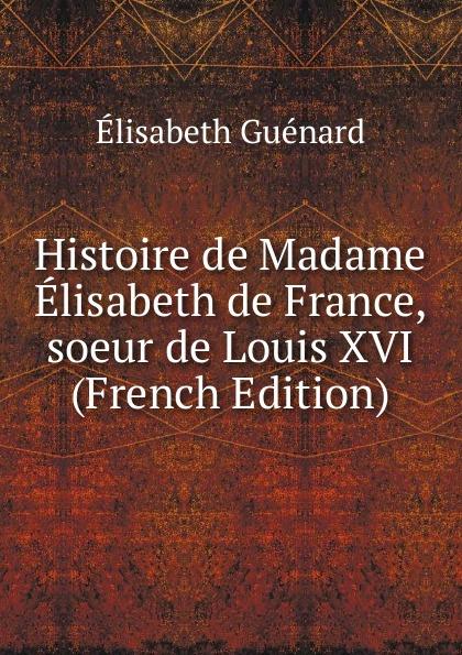 Élisabeth Guénard Histoire de Madame Elisabeth de France, soeur de Louis XVI (French Edition) elisabeth princess of france the life and letters of madame elisabeth de france sister of louis xvi