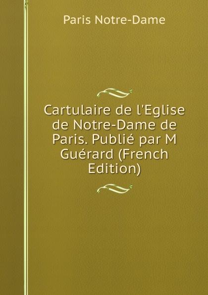 Paris Notre-Dame Cartulaire de l.Eglise de Notre-Dame de Paris. Publie par M Guerard (French Edition) цены