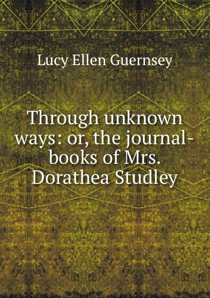 Lucy Ellen Guernsey Through unknown ways: or, the journal-books of Mrs. Dorathea Studley