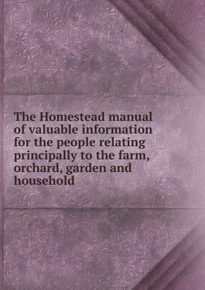 The Homestead manual of valuable information for the people relating principally to the farm, orchard, garden and household