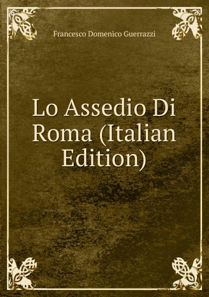 Guerrazzi Francesco Domenico Lo Assedio Di Roma (Italian Edition) guerrazzi francesco domenico isabella orsini duchessa di bracciano italian edition