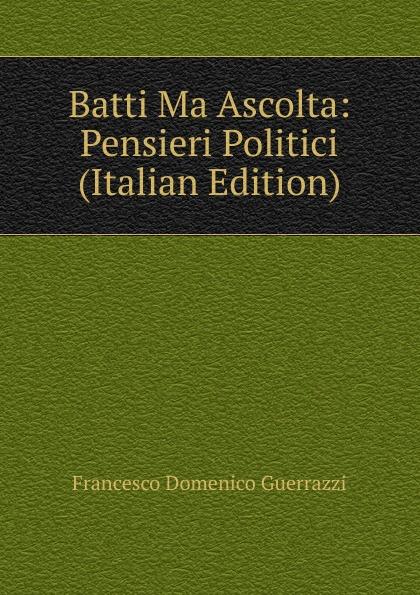 Guerrazzi Francesco Domenico Batti Ma Ascolta: Pensieri Politici (Italian Edition) bond dubai emerald туалетные духи тестер 100 мл