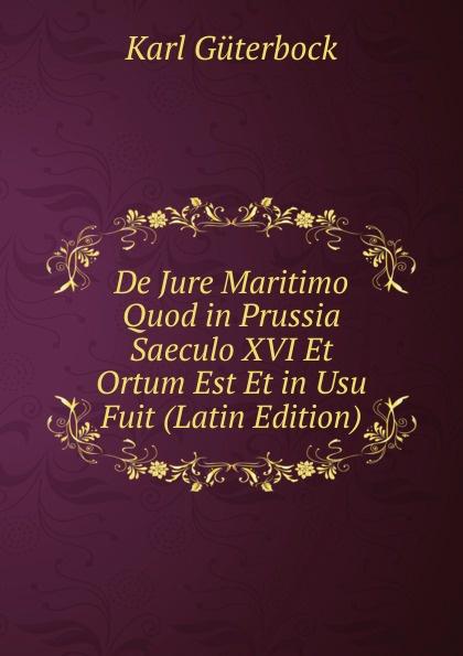 Karl Güterbock De Jure Maritimo Quod in Prussia Saeculo XVI Et Ortum Est Et in Usu Fuit (Latin Edition) polczyk aemilius de unitatibus et loci et temporis in nova comeodia observatis latin edition