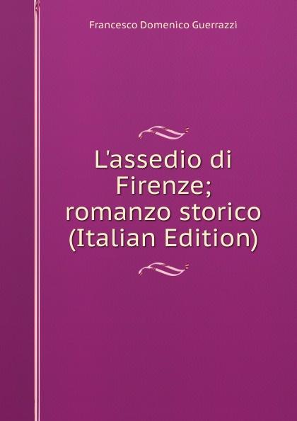 Guerrazzi Francesco Domenico L.assedio di Firenze; romanzo storico (Italian Edition) guerrazzi francesco domenico isabella orsini duchessa di bracciano italian edition