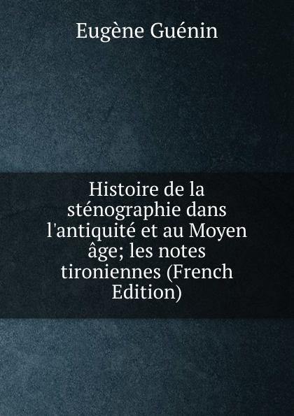 Eugène Guénin Histoire de la stenographie dans l.antiquite et au Moyen age; les notes tironiennes (French Edition) eugène guénin cavelier de la salle