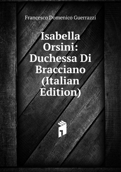 Guerrazzi Francesco Domenico Isabella Orsini: Duchessa Di Bracciano (Italian Edition) guerrazzi francesco domenico isabella orsini duchessa di bracciano italian edition