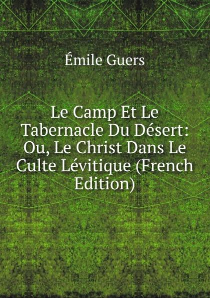Émile Guers Le Camp Et Le Tabernacle Du Desert: Ou, Le Christ Dans Le Culte Levitique (French Edition) цены