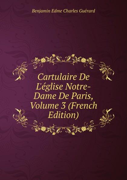 Benjamin Edme Charles Guérard Cartulaire De L.eglise Notre-Dame De Paris, Volume 3 (French Edition) цены