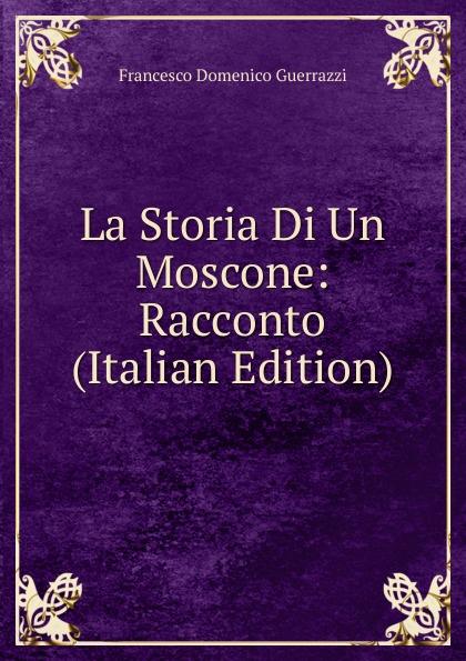 Guerrazzi Francesco Domenico La Storia Di Un Moscone: Racconto (Italian Edition) guerrazzi francesco domenico isabella orsini duchessa di bracciano italian edition