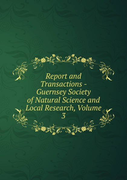 Report and Transactions - Guernsey Society of Natural Science and Local Research, Volume 3