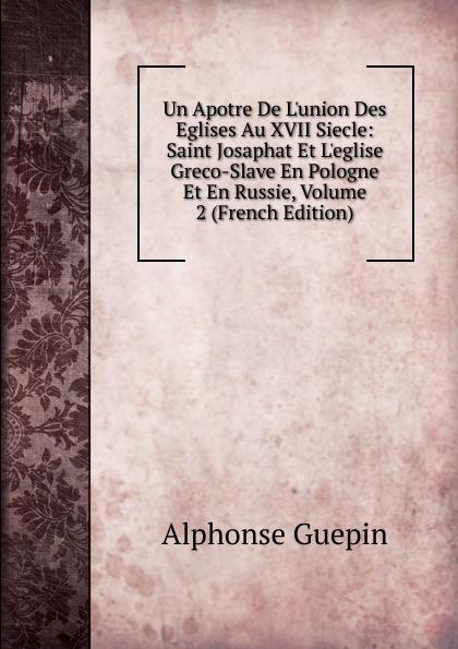 Alphonse Guepin Un Apotre De L.union Des Eglises Au XVII Siecle: Saint Josaphat Et L.eglise Greco-Slave En Pologne Et En Russie, Volume 2 (French Edition)