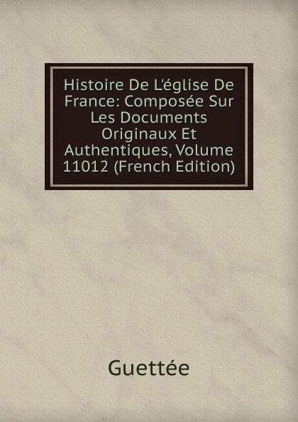 Wladimir Guettée Histoire De L.eglise De France: Composee Sur Les Documents Originaux Et Authentiques, Volume 11012 (French Edition)
