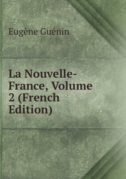 Eugène Guénin La Nouvelle-France, Volume 2 (French Edition) eugène guénin cavelier de la salle
