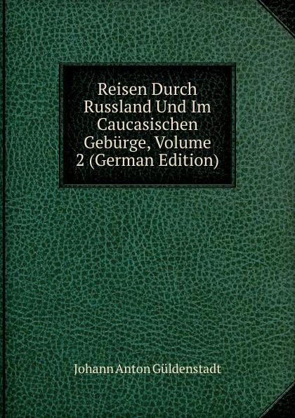 Johann Anton Güldenstadt Reisen Durch Russland Und Im Caucasischen Geburge, Volume 2 (German Edition)