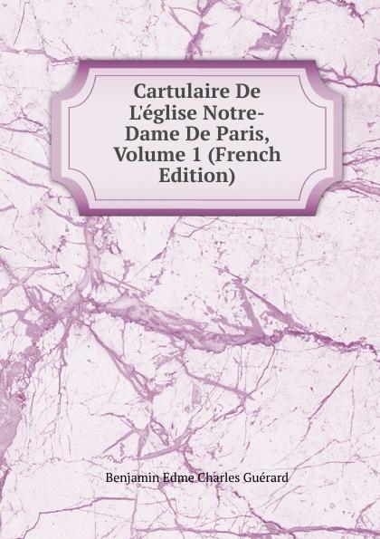 Benjamin Edme Charles Guérard Cartulaire De L.eglise Notre-Dame De Paris, Volume 1 (French Edition) цены