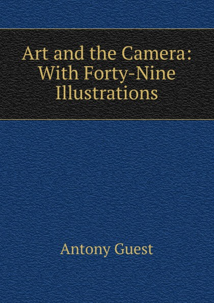 Antony Guest Art and the Camera: With Forty-Nine Illustrations nirve forty nine 2015