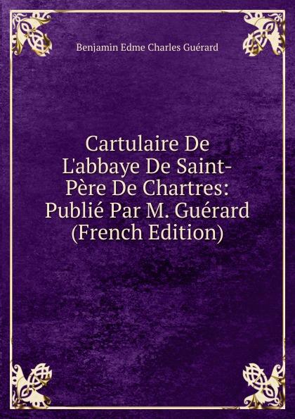 Benjamin Edme Charles Guérard Cartulaire De L.abbaye De Saint-Pere De Chartres: Publie Par M. Guerard (French Edition) цены