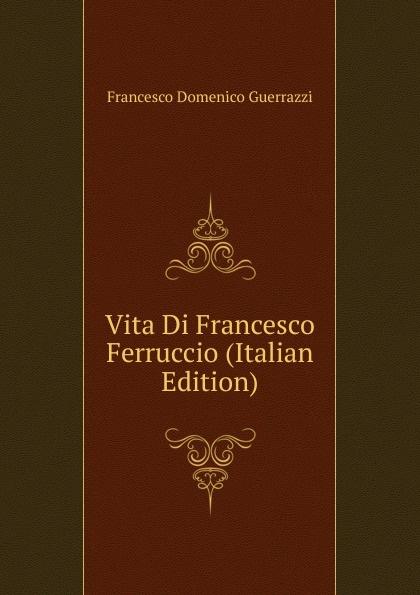 Guerrazzi Francesco Domenico Vita Di Francesco Ferruccio (Italian Edition) guerrazzi francesco domenico isabella orsini duchessa di bracciano italian edition