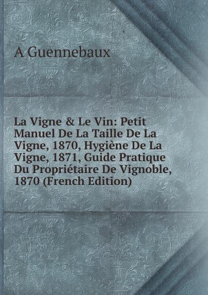 A Guennebaux La Vigne . Le Vin: Petit Manuel De La Taille De La Vigne, 1870, Hygiene De La Vigne, 1871, Guide Pratique Du Proprietaire De Vignoble, 1870 (French Edition) guide pratique de la communication cd rom