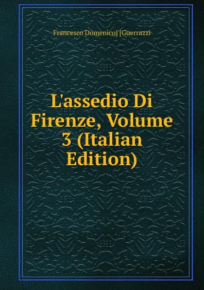 Guerrazzi Francesco Domenico L.assedio Di Firenze, Volume 3 (Italian Edition) guerrazzi francesco domenico isabella orsini duchessa di bracciano italian edition