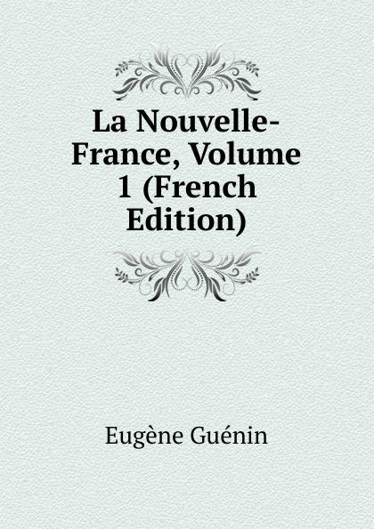 Eugène Guénin La Nouvelle-France, Volume 1 (French Edition) eugène guénin cavelier de la salle