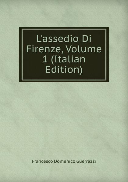 Guerrazzi Francesco Domenico L.assedio Di Firenze, Volume 1 (Italian Edition) guerrazzi francesco domenico isabella orsini duchessa di bracciano italian edition