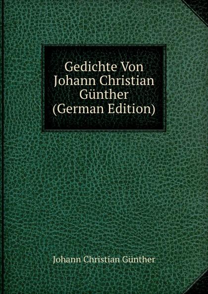 Johann Christian Günther Gedichte Von Johann Christian Gunther (German Edition) christian schubart gedichte