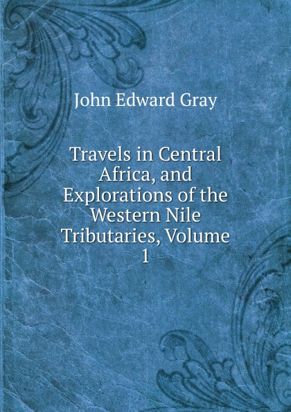 лучшая цена John Edward Gray Travels in Central Africa, and Explorations of the Western Nile Tributaries, Volume 1