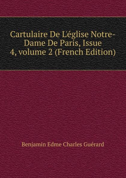 Benjamin Edme Charles Guérard Cartulaire De L.eglise Notre-Dame De Paris, Issue 4,.volume 2 (French Edition) цены