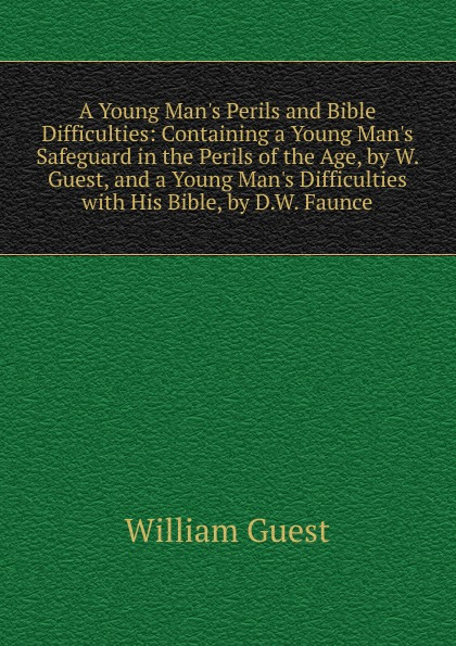 William Guest A Young M Perils and Bible Difficulties: Containing a Safeguard in the of Age, by W. Guest, Difficulties with His Bible, D.W. Faunce