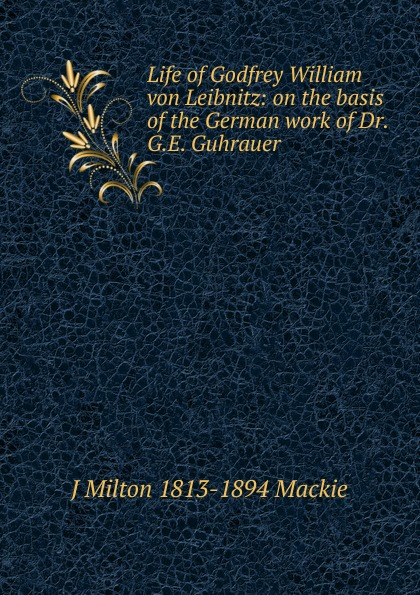 J Milton 1813-1894 Mackie Life of Godfrey William von Leibnitz: on the basis of the German work of Dr. G.E. Guhrauer
