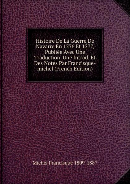 Michel Francisque Histoire De La Guerre De Navarre En 1276 Et 1277, Publiee Avec Une Traduction, Une Introd. Et Des Notes Par Francisque-michel (French Edition)