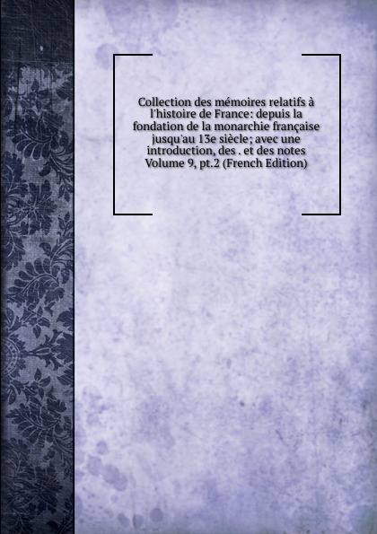 Collection des memoires relatifs a l.histoire de France: depuis la fondation de la monarchie francaise jusqu.au 13e siecle; avec une introduction, des . et des notes Volume 9, pt.2 (French Edition)