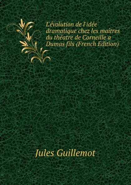 L.evolution de l.idee dramatique chez les maitres du theatre de Corneille a Dumas fils (French Edition)