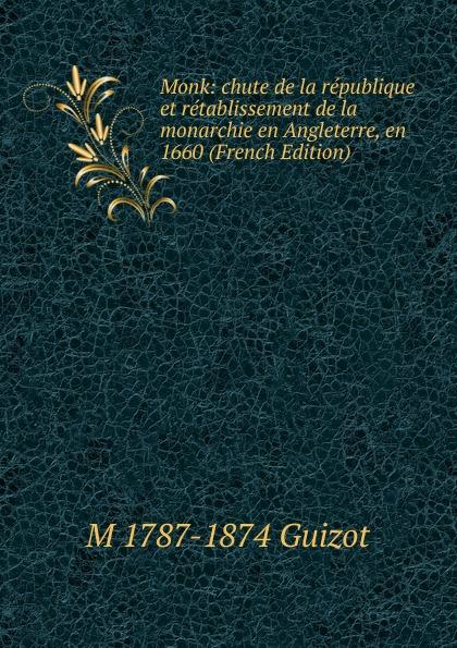 M. Guizot Monk: chute de la republique et retablissement de la monarchie en Angleterre, en 1660 (French Edition)