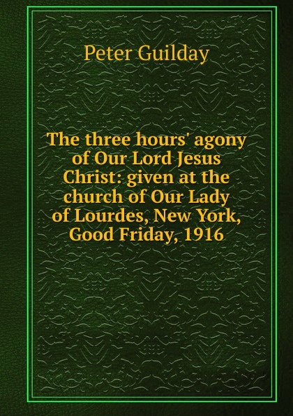 Peter Guilday The three hours. agony of Our Lord Jesus Christ: given at the church of Our Lady of Lourdes, New York, Good Friday, 1916 agony [pc]